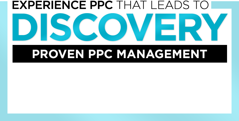 Experience PPC That Leads to DISCOVERY - Proven PPC Management