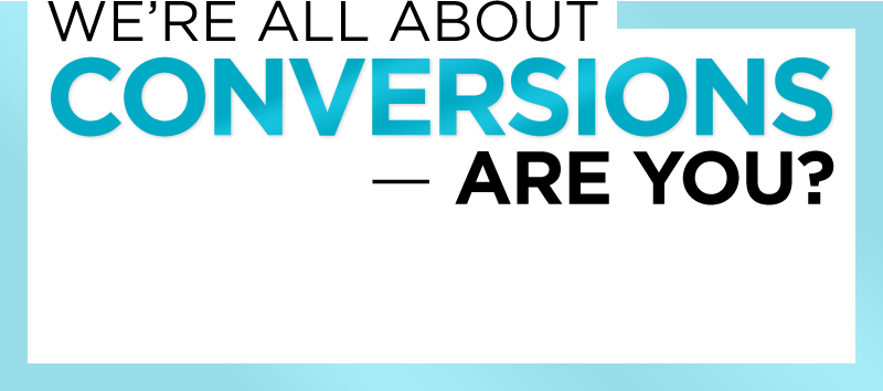 We're All About CONVERSIONS - Are You?