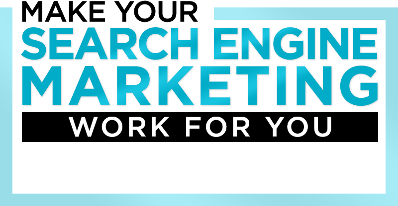 Make Your Search Engine Marketing WORK FOR YOU!