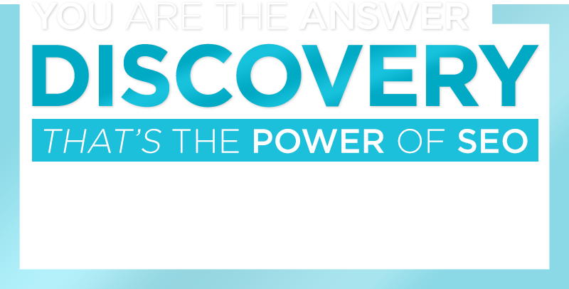 YOU are the ANSWER! DISCOVERY: That's the POWER of SEO